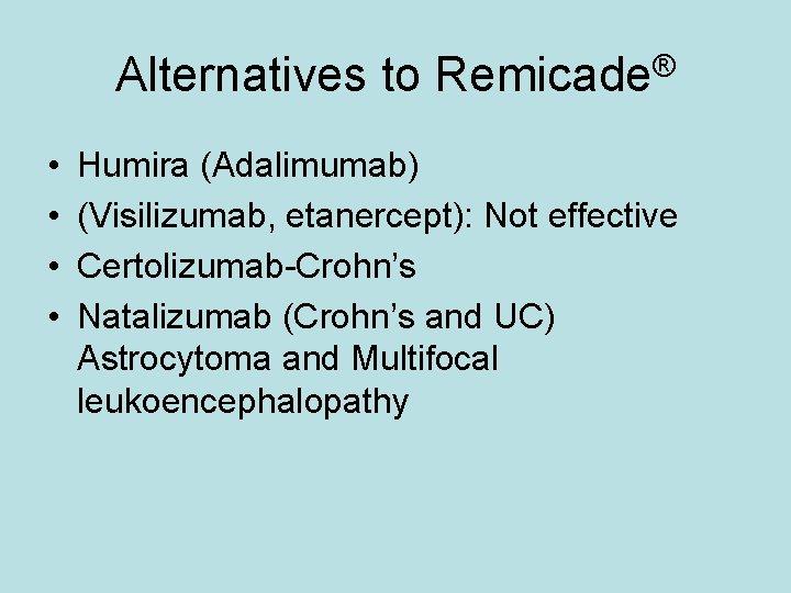 Alternatives to Remicade® • • Humira (Adalimumab) (Visilizumab, etanercept): Not effective Certolizumab-Crohn's Natalizumab (Crohn's