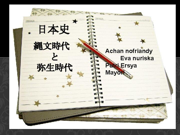 日本史 縄文時代  と 弥生時代 Achan nofriandy Eva nuriska Putri Ersya Mayori