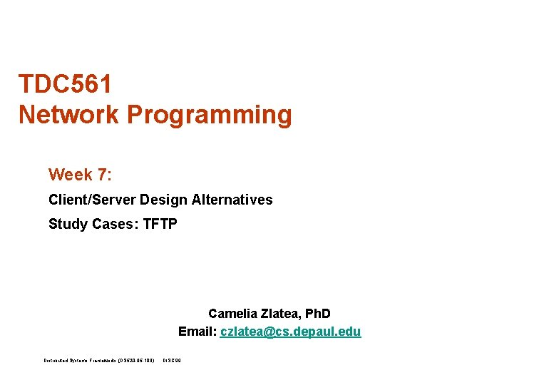 TDC 561 Network Programming Week 7: Client/Server Design Alternatives Study Cases: TFTP Camelia Zlatea,