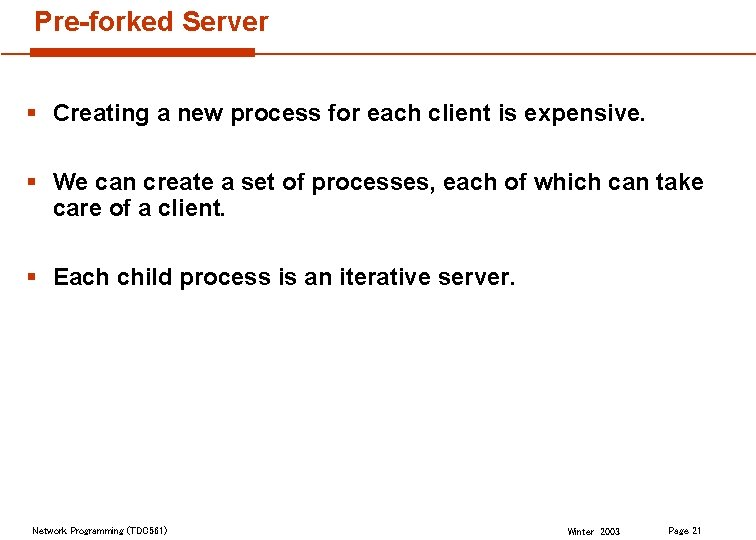 Pre-forked Server § Creating a new process for each client is expensive. § We