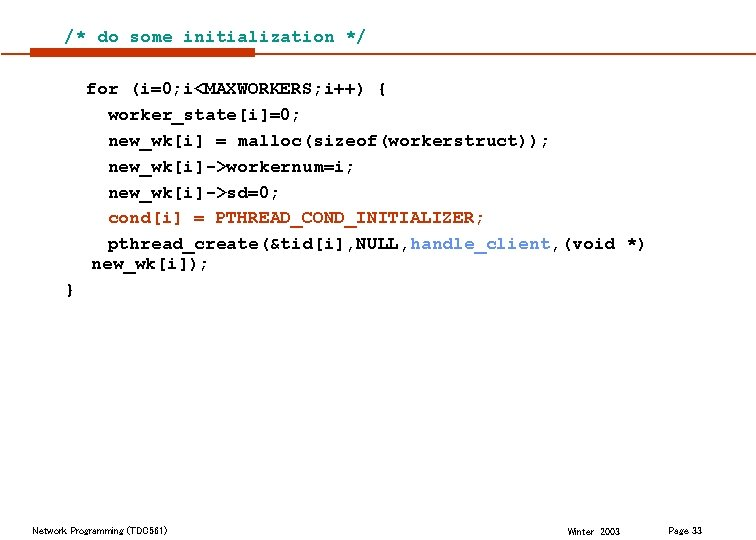 /* do some initialization */ for (i=0; i<MAXWORKERS; i++) { worker_state[i]=0; new_wk[i] = malloc(sizeof(workerstruct));