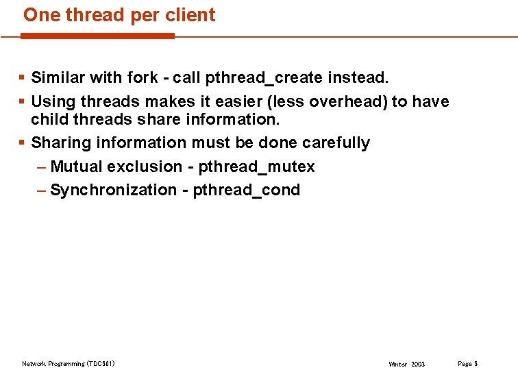One thread per client § Similar with fork - call pthread_create instead. § Using