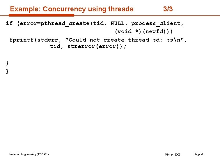 """Example: Concurrency using threads 3/3 if (error=pthread_create(tid, NULL, process_client, (void *)(newfd))) fprintf(stderr, """"Could not"""