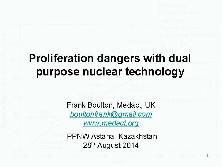 Proliferation dangers with dual purpose nuclear technology Frank Boulton, Medact, UK boultonfrank@gmail. com www.