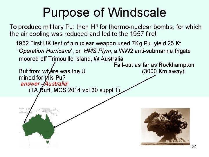 Purpose of Windscale To produce military Pu; then H 3 for thermo-nuclear bombs, for
