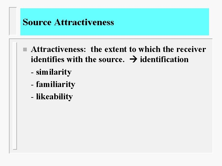 Source Attractiveness n Attractiveness: the extent to which the receiver identifies with the source.
