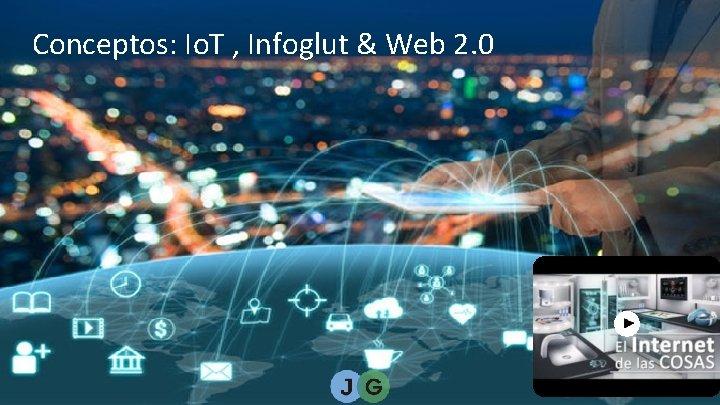 Conceptos: Io. T , Infoglut & Web 2. 0