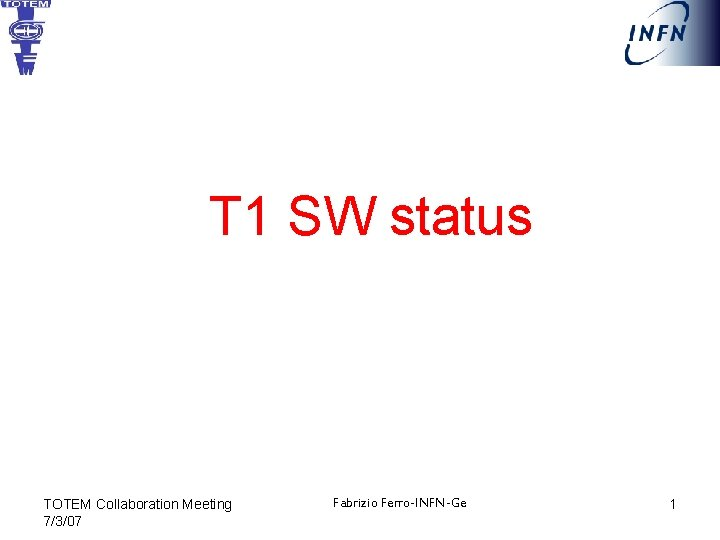 T 1 SW status TOTEM Collaboration Meeting 7/3/07 Fabrizio Ferro-INFN-Ge 1