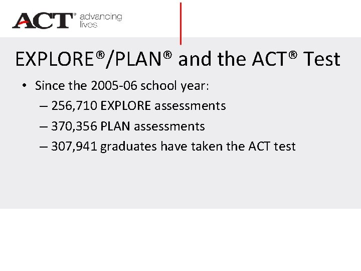 EXPLORE®/PLAN® and the ACT® Test • Since the 2005 -06 school year: – 256,