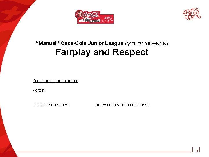 """""""Manual"""" Coca-Cola Junior League (gestützt auf WR/JR) Fairplay and Respect Zur Kenntnis genommen: Verein:"""