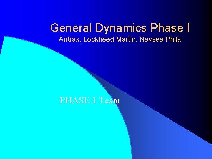 General Dynamics Phase I Airtrax, Lockheed Martin, Navsea Phila PHASE 1 Team