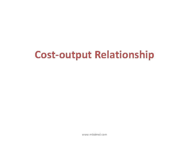 Cost-output Relationship www. mbaknol. com