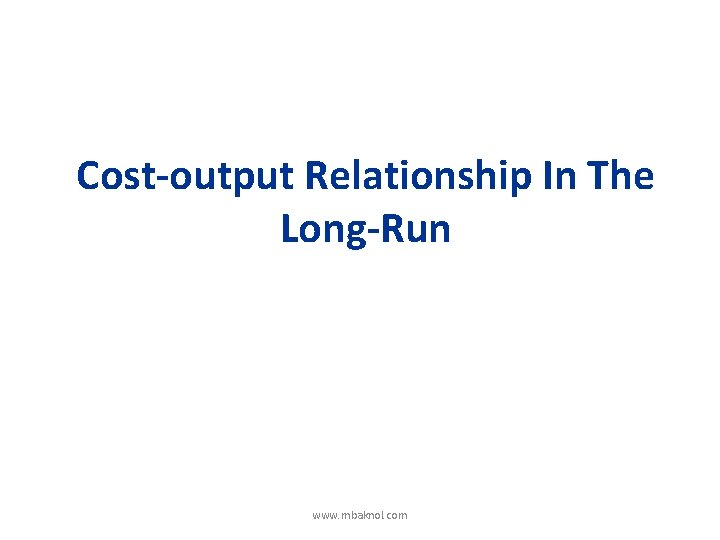 Cost-output Relationship In The Long-Run www. mbaknol. com