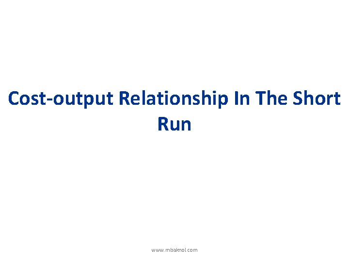 Cost-output Relationship In The Short Run www. mbaknol. com