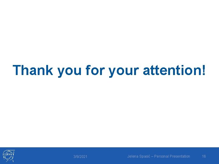 Thank you for your attention! 3/9/2021 Jelena Spasić – Personal Presentation 16