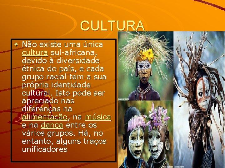 CULTURA Não existe uma única cultura sul-africana, devido à diversidade étnica do país, e