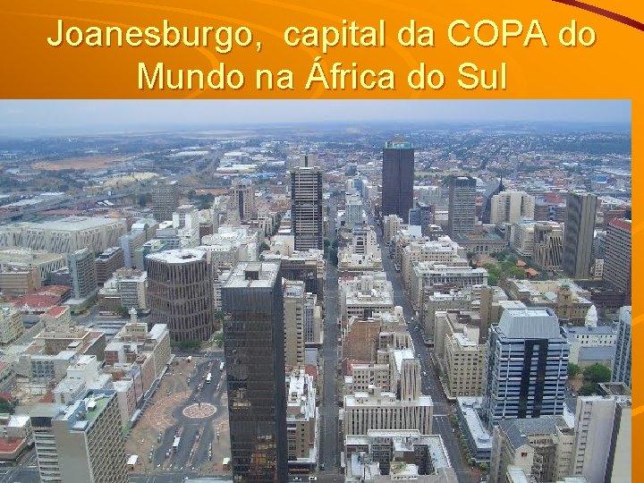 Joanesburgo, capital da COPA do Mundo na África do Sul