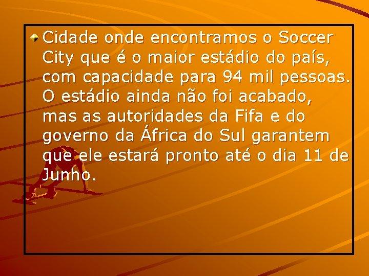 Cidade onde encontramos o Soccer City que é o maior estádio do país, com