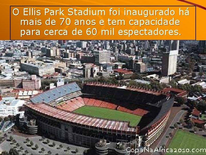 O Ellis Park Stadium foi inaugurado há mais de 70 anos e tem capacidade