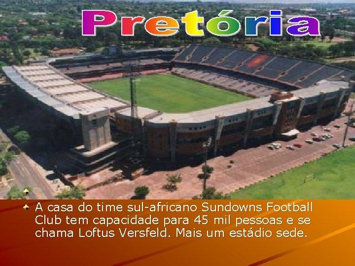 A casa do time sul-africano Sundowns Football Club tem capacidade para 45 mil
