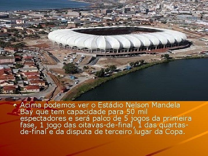Acima podemos ver o Estádio Nelson Mandela Bay que tem capacidade para 50 mil