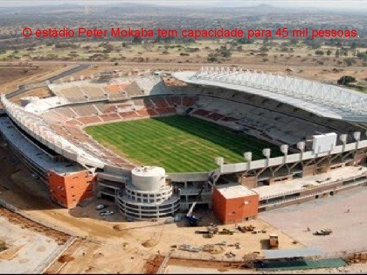 O estádio Peter Mokaba tem capacidade para 45 mil pessoas.
