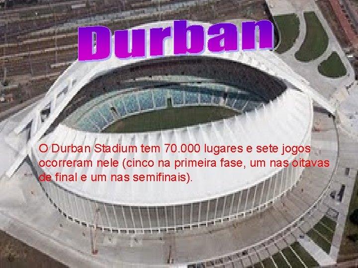 O Durban Stadium tem 70. 000 lugares e sete jogos ocorreram nele (cinco na