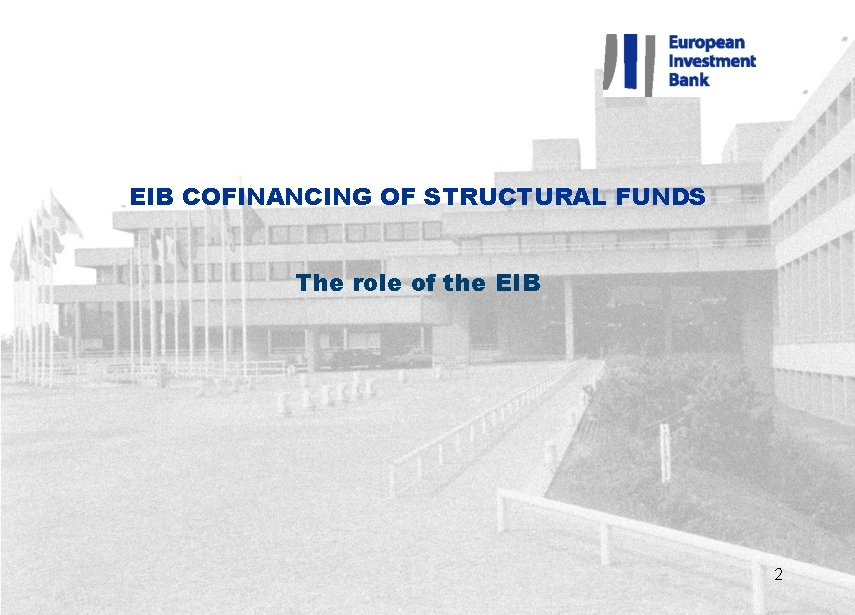 EIB COFINANCING OF STRUCTURAL FUNDS The role of the EIB 2