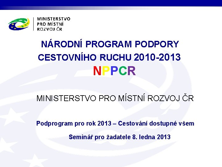 NÁRODNÍ PROGRAM PODPORY CESTOVNÍHO RUCHU 2010 -2013 NPPCR MINISTERSTVO PRO MÍSTNÍ ROZVOJ ČR Podprogram