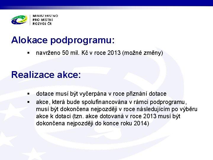 Alokace podprogramu: § navrženo 50 mil. Kč v roce 2013 (možné změny) Realizace akce: