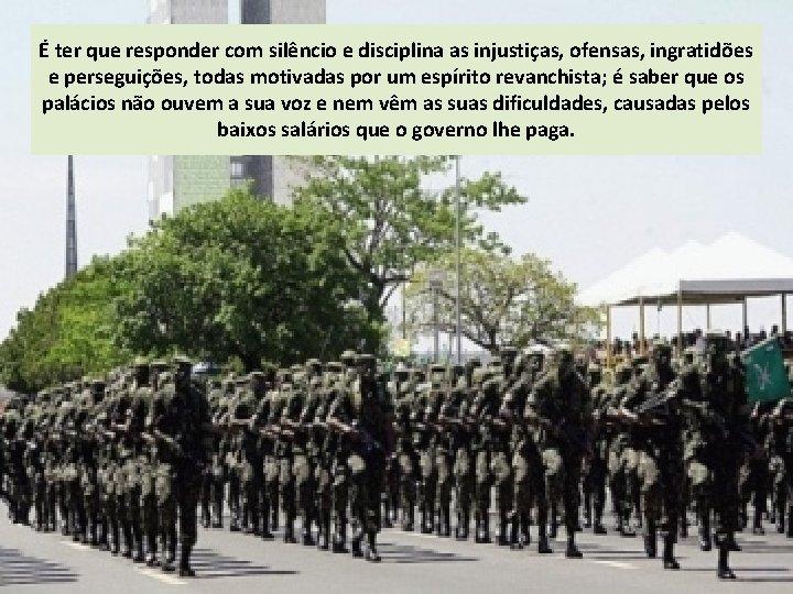 É ter que responder com silêncio e disciplina as injustiças, ofensas, ingratidões e perseguições,