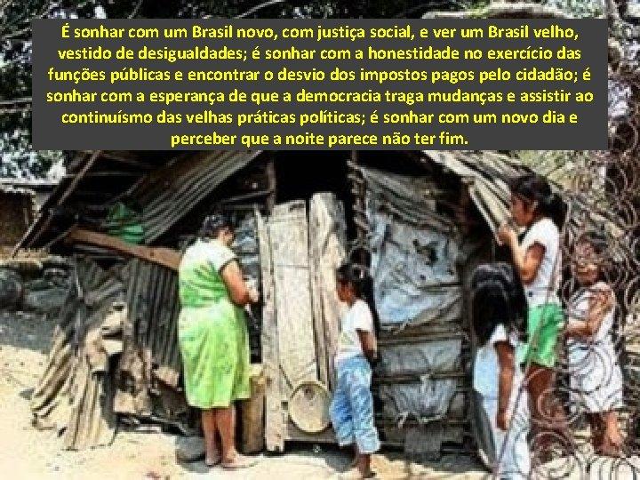 É sonhar com um Brasil novo, com justiça social, e ver um Brasil velho,