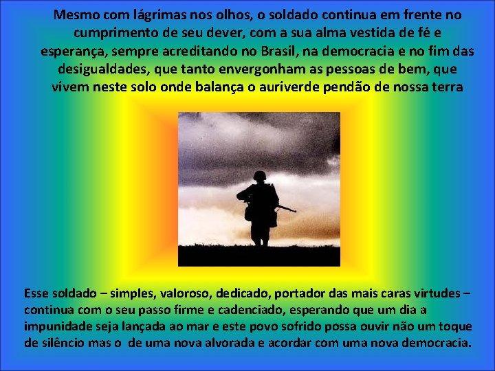 Mesmo com lágrimas nos olhos, o soldado continua em frente no cumprimento de seu