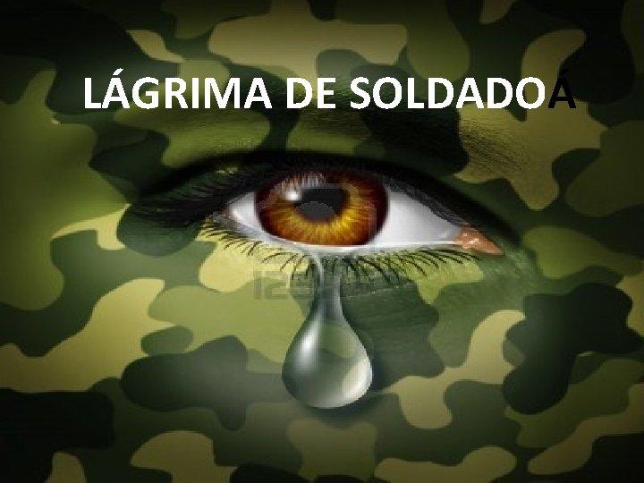LÁGRIMA DE SOLDADOÁ