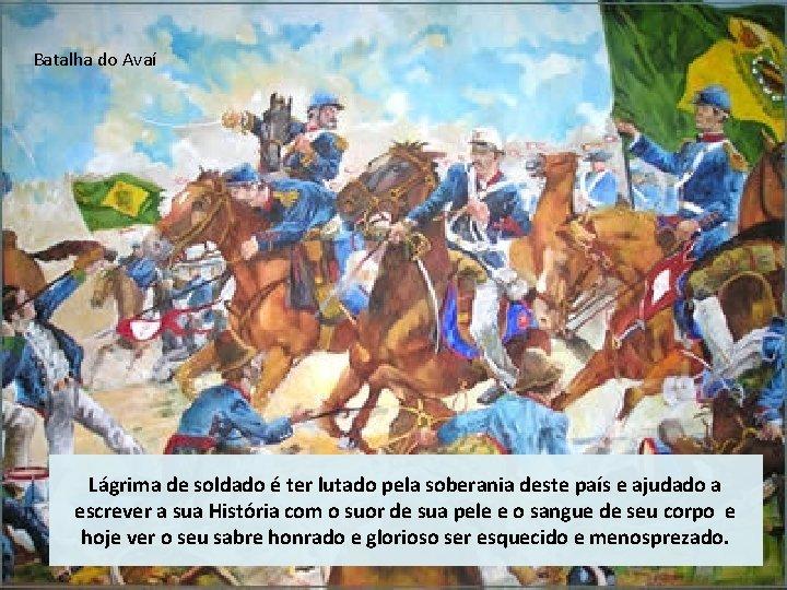 Batalha do Avaí Lágrima de soldado é ter lutado pela soberania deste país e