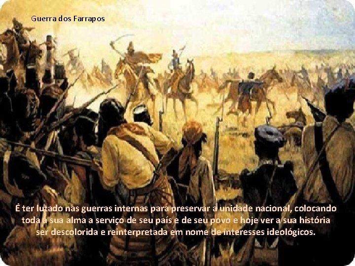 Guerra dos Farrapos É ter lutado nas guerras internas para preservar a unidade nacional,