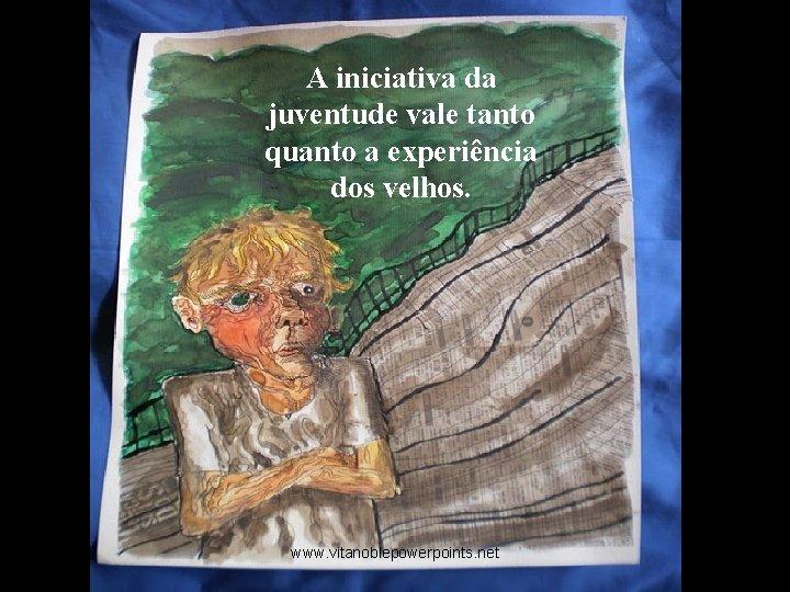 A iniciativa da juventude vale tanto quanto a experiência dos velhos. www. vitanoblepowerpoints. net