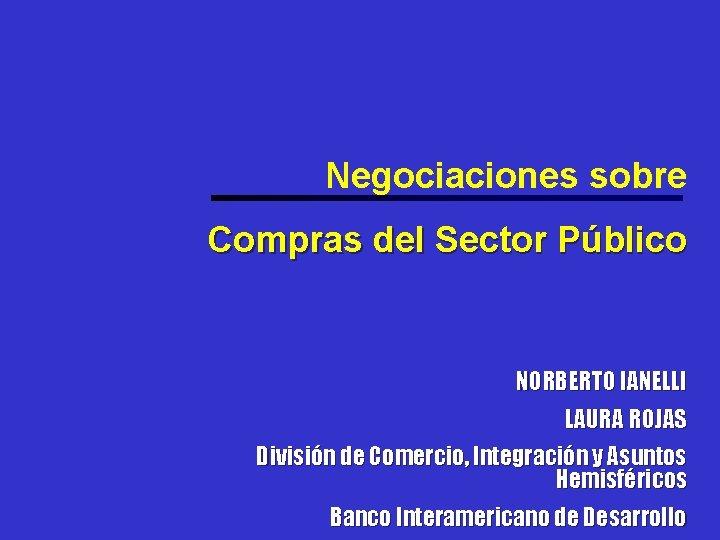 Negociaciones sobre Compras del Sector Público NORBERTO IANELLI LAURA ROJAS División de Comercio, Integración