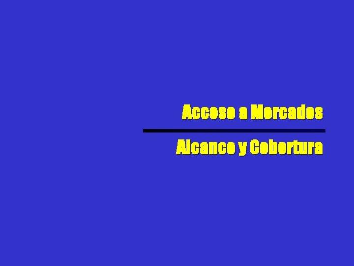 Acceso a Mercados Alcance y Cobertura