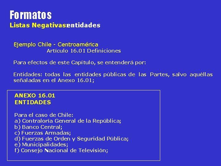 Formatos Listas Negativas: entidades Ejemplo Chile - Centroamérica Artículo 16. 01 Definiciones Para efectos