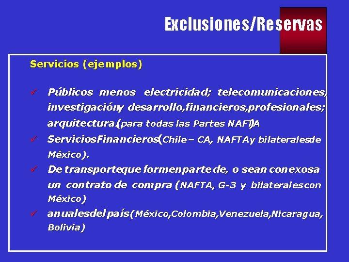 Exclusiones/Reservas Servicios (ejemplos) ü Públicos menos electricidad; telecomunicaciones, investigacióny desarrollo, financieros, profesionales; arquitectura. (para