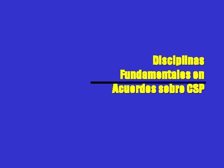Disciplinas Fundamentales en Acuerdos sobre CSP