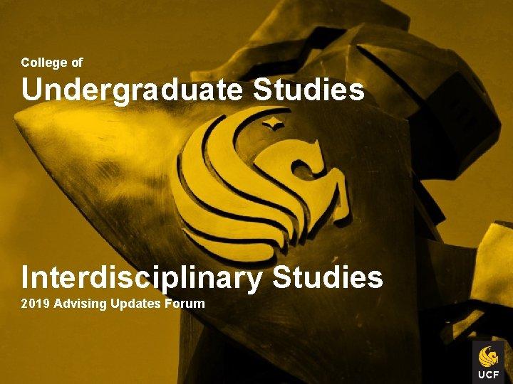 College of Undergraduate Studies Interdisciplinary Studies 2019 Advising Updates Forum