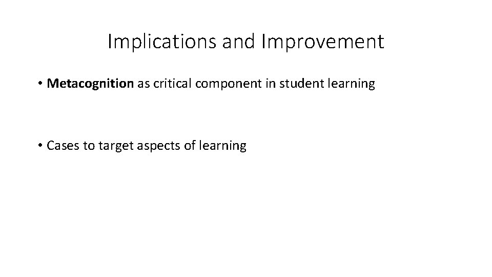 Implications and Improvement • Metacognition as critical component in student learning • Cases to