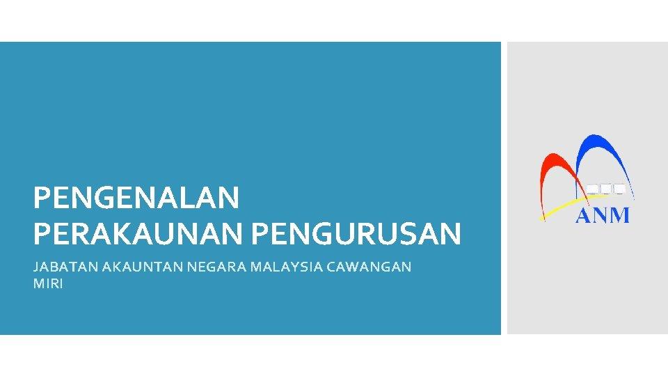 PENGENALAN PERAKAUNAN PENGURUSAN JABATAN AKAUNTAN NEGARA MALAYSIA CAWANGAN MIRI