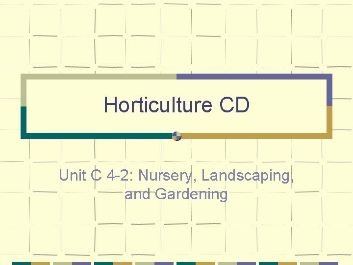Horticulture CD Unit C 4 -2: Nursery, Landscaping, and Gardening
