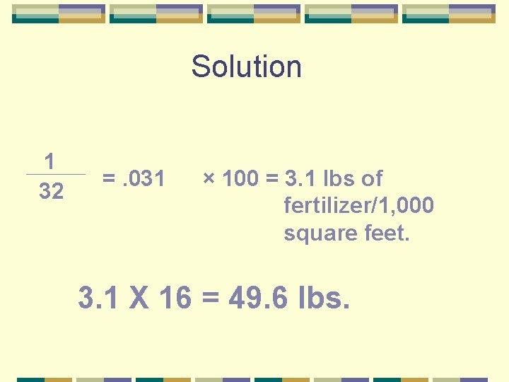 Solution 1 32 =. 031 × 100 = 3. 1 lbs of fertilizer/1, 000