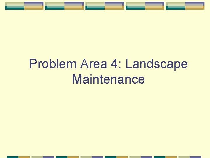 Problem Area 4: Landscape Maintenance
