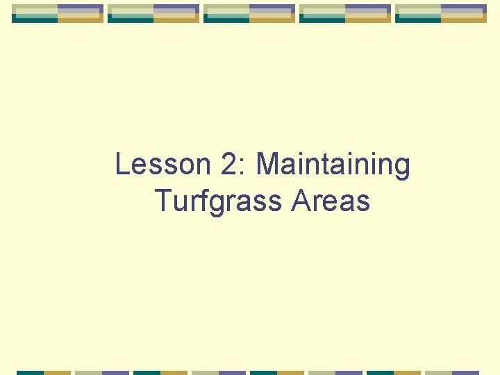 Lesson 2: Maintaining Turfgrass Areas