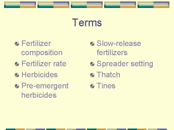 Terms Fertilizer composition Fertilizer rate Herbicides Pre-emergent herbicides Slow-release fertilizers Spreader setting Thatch Tines